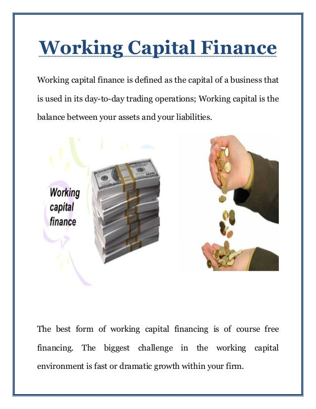 Working Capital Finance Working capital finance is defined as the capital of a business that is used in its day-to-day tra...