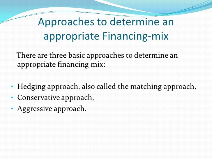 Hedging Approach/ Matching Approach• According to this approach, the maturity of the sources of the    funds should match ...