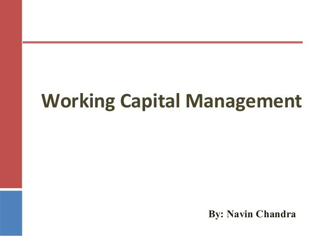 Working Capital Management  By: Navin Chandra