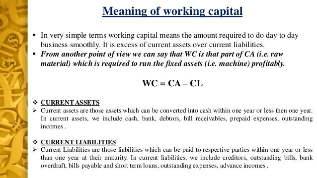 meaning of working capital Working capital defined as the difference between current assets and current liabilities there are some variations in how working capital is calculated variations include the treatment of short-term debt in addition, current assets may or may not include cash and cash equivalents, depending.