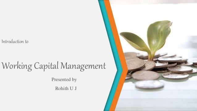 Working Capital Management Presented by Rohith U J Introduction to