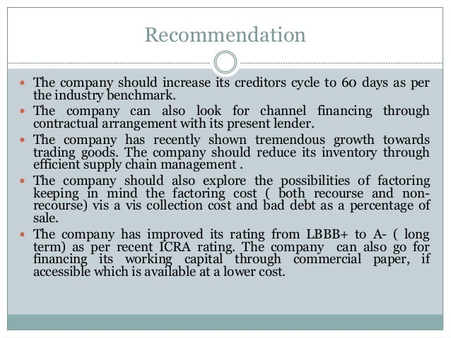 Recommendation  The company should increase its creditors cycle to 60 days as per the industry benchmark.  The company c...