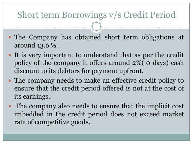 Short term Borrowings v/s Credit Period  The Company has obtained short term obligations at around 13.6 % .  It is very ...
