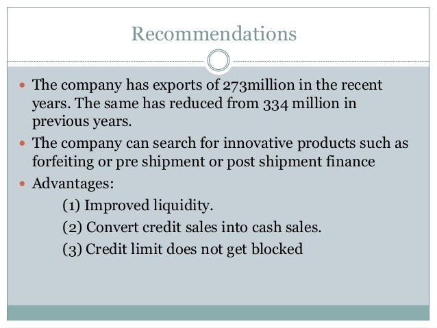 Recommendations  The company has exports of 273million in the recent years. The same has reduced from 334 million in prev...