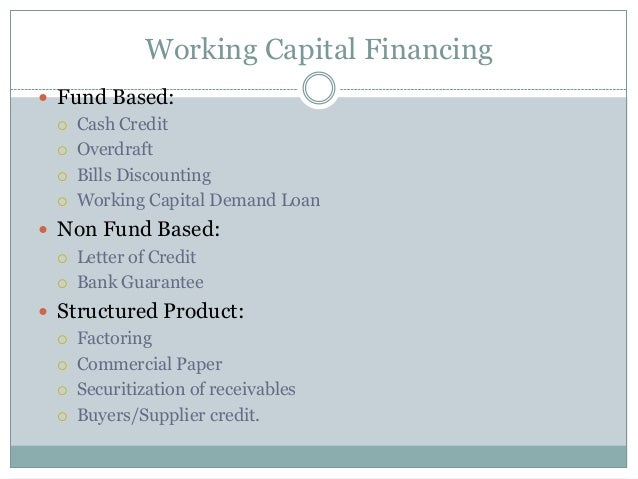 Working Capital Financing  Fund Based:  Cash Credit  Overdraft  Bills Discounting  Working Capital Demand Loan  Non ...