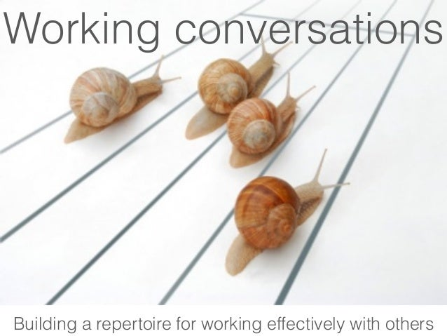 Working conversations Building a repertoire for working effectively with others