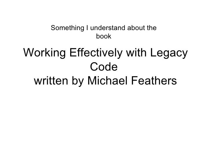 Working Effectively with Legacy Code  written by Michael Feathers Something I understand about the book