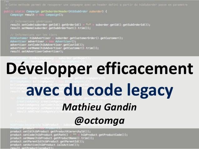 Développer efficacement  avec du code legacy      Mathieu Gandin       @octomga