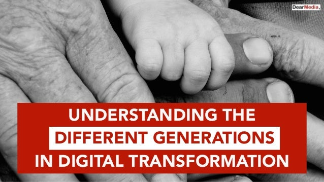 UNDERSTANDING THE DIFFERENT GENERATIONS IN DIGITAL TRANSFORMATION