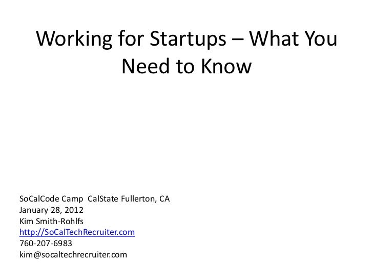 Working for Startups – What You           Need to KnowSoCalCode Camp CalState Fullerton, CAJanuary 28, 2012Kim Smith-Rohlf...