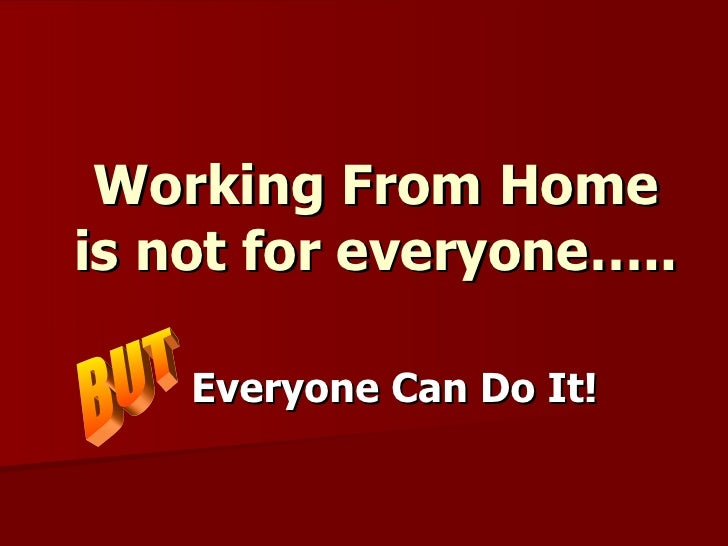 Working From Home is not for everyone….. Everyone Can Do It!  BUT