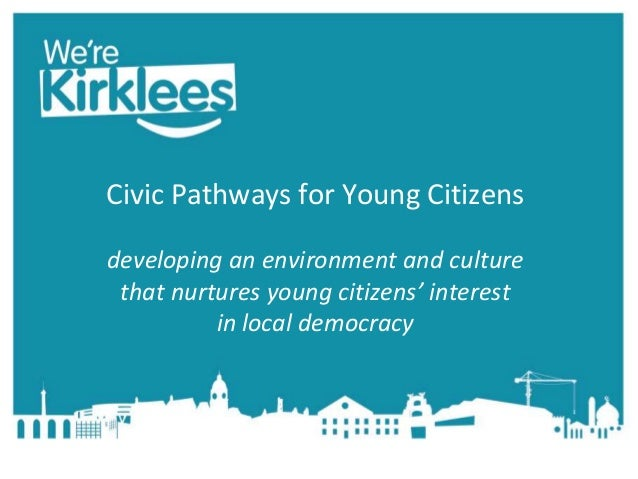 Civic Pathways for Young Citizens developing an environment and culture that nurtures young citizens' interest in local de...