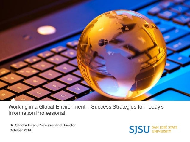 Working in a Global Environment – Success Strategies for Today's Information Professional Dr. Sandra Hirsh, Professor and ...