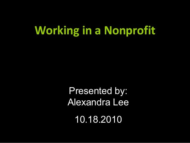 Working in a NonprofitWorking in a Nonprofit Presented by: Alexandra Lee 10.18.2010