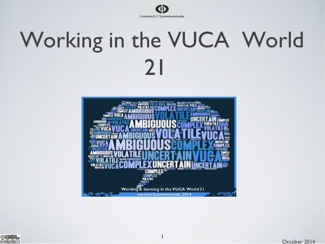 Working in the VUCA World  21  1  October 2014  Working & learning in the VUCA World 21  connect2communicate 2014  ©