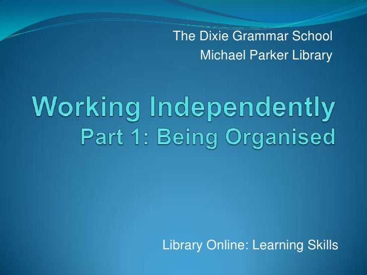 The Dixie Grammar School<br />Michael Parker Library<br />Working IndependentlyPart 1: Being Organised<br />Library Online...