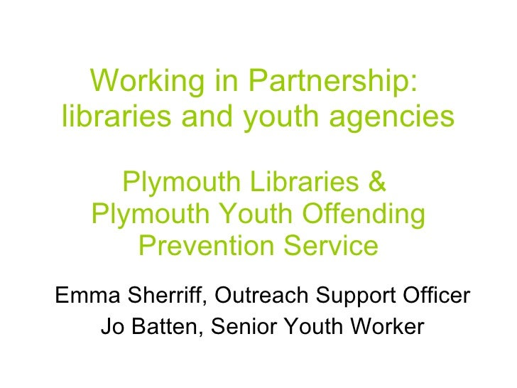 Working in Partnership:  libraries and youth agencies Plymouth Libraries &  Plymouth Youth Offending Prevention Service Em...