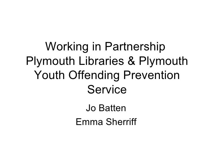 Working in Partnership  Plymouth Libraries & Plymouth Youth Offending Prevention Service Jo Batten Emma Sherriff