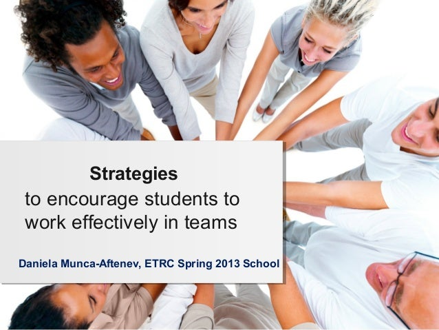 Strategies to encourage students to work effectively in teamsDaniela Munca-Aftenev, ETRC Spring 2013 School