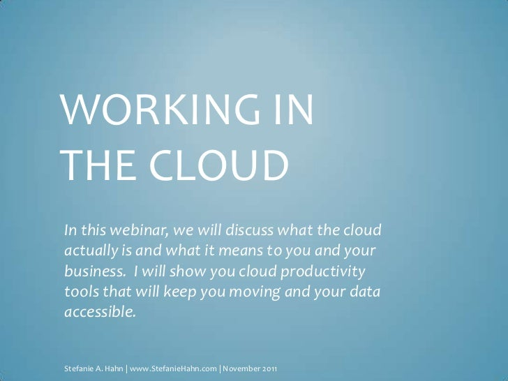 WORKING INTHE CLOUDIn this webinar, we will discuss what the cloudactually is and what it means to you and yourbusiness. I...