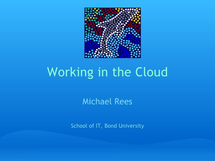 Working in the Cloud Michael Rees   School of IT, Bond University