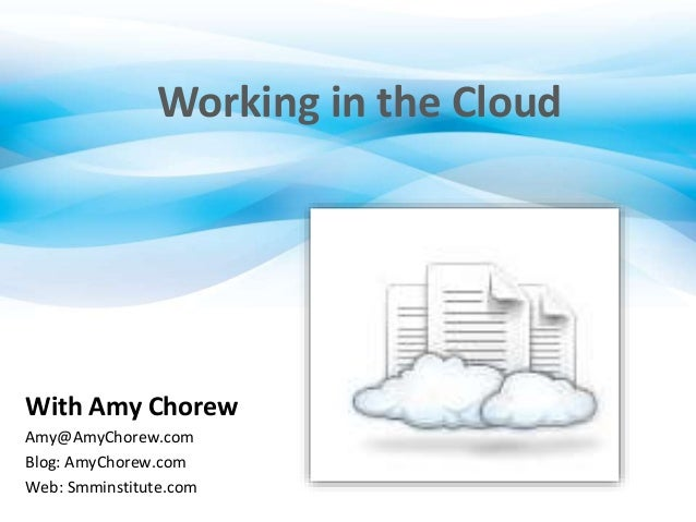 Working in the Cloud With Amy Chorew Amy@AmyChorew.com Blog: AmyChorew.com Web: Smminstitute.com