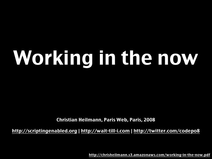 Working in the now                     Christian Heilmann, Paris Web, Paris, 2008  http://scriptingenabled.org | http://wa...