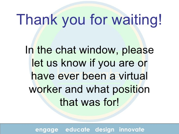 engage educate design innovate Thank you for waiting! In the chat window, please let us know if you are or have ever been ...