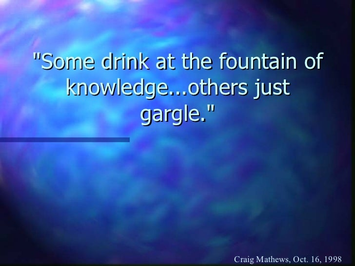 """Some drink at the fountain of knowledge...others just gargle."""