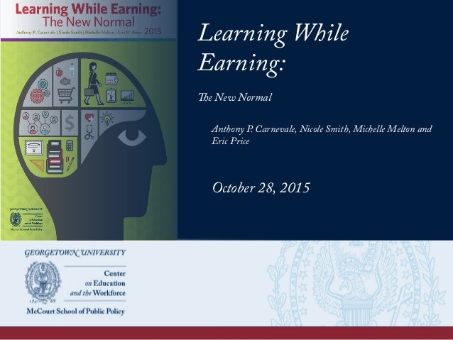 Learning While Earning: The New Normal Anthony P. Carnevale, Nicole Smith, Michelle Melton and Eric Price October 28, 2015