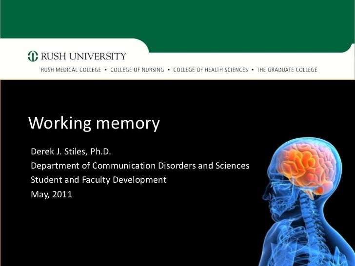 Working memoryDerek J. Stiles, Ph.D.Department of Communication Disorders and SciencesStudent and Faculty DevelopmentMay, ...