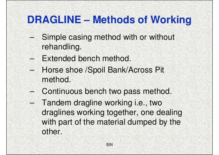 DRAGLINE – Methods of Working– Simple casing method with or without  rehandling.– Extended bench method.– Horse shoe /Spoi...
