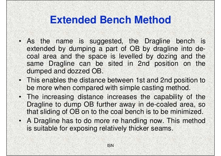 Extended Bench Method• As the name is suggested, the Dragline bench is  extended by dumping a part of OB by dragline into ...