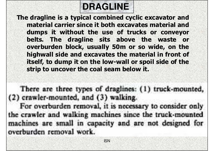 DRAGLINEThe dragline is a typical combined cyclic excavator and   material carrier since it both excavates material and   ...