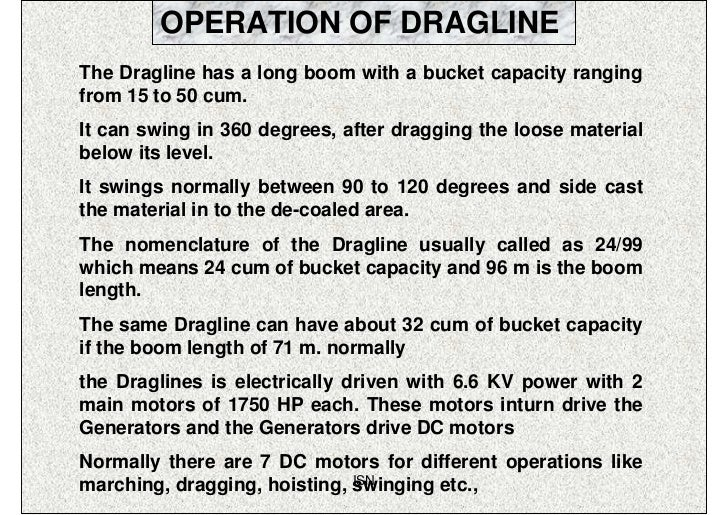 OPERATION OF DRAGLINEThe Dragline has a long boom with a bucket capacity rangingfrom 15 to 50 cum.It can swing in 360 degr...