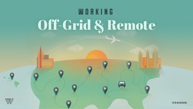 Off-Grid & Remote W O R K I N G @travistotz