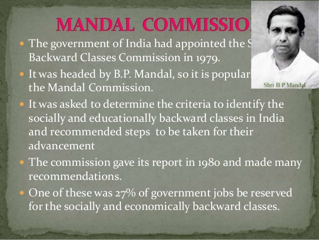  The government of India had appointed the Second Backward Classes Commission in 1979.  It was headed by B.P. Mandal, so...