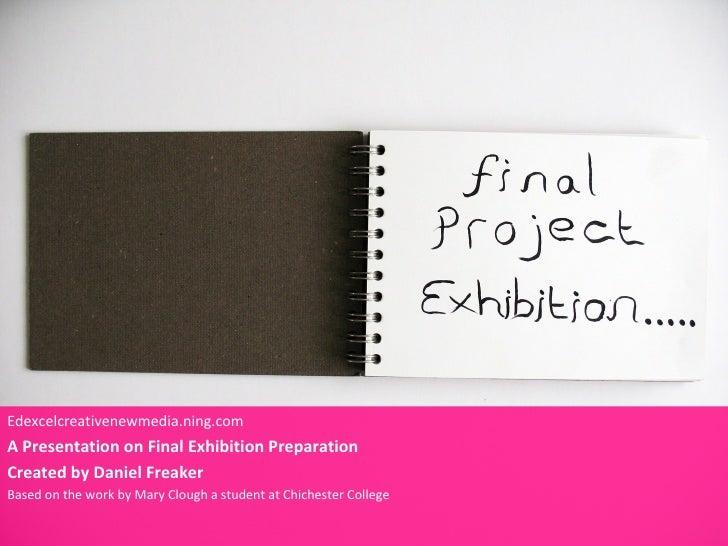 Edexcelcreativenewmedia.ning.comA Presentation on Final Exhibition PreparationCreated by Daniel FreakerBased on the work b...