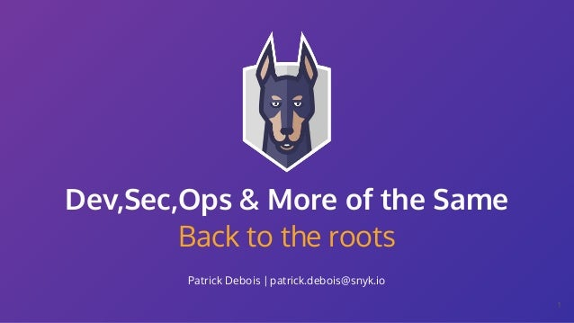 Back to the roots Patrick Debois | patrick.debois@snyk.io Dev,Sec,Ops & More of the Same 1