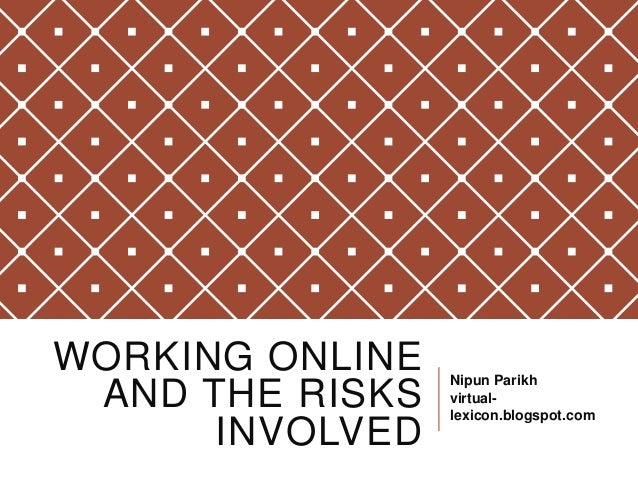 WORKING ONLINE AND THE RISKS INVOLVED Nipun Parikh virtual- lexicon.blogspot.com