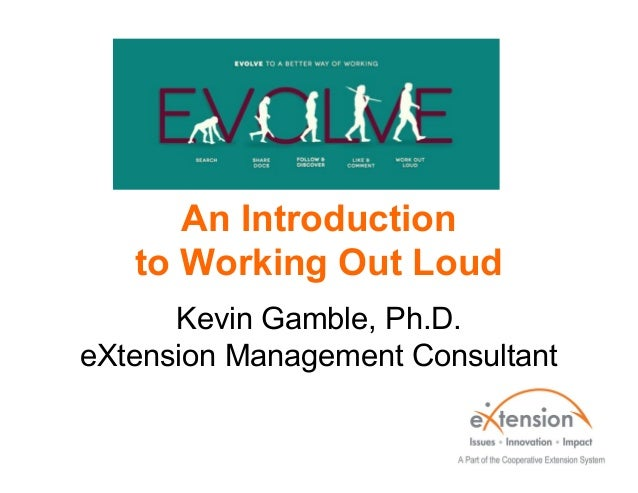 An Introduction to Working Out Loud Kevin Gamble, Ph.D. eXtension Management Consultant