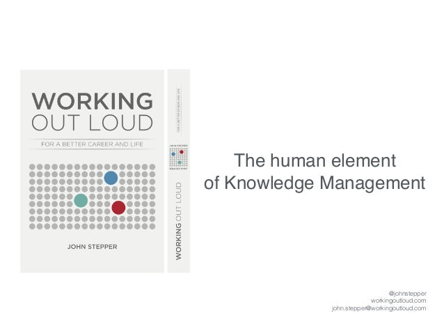 The human element of Knowledge Management @johnstepper workingoutloud.com john.stepper@workingoutloud.com