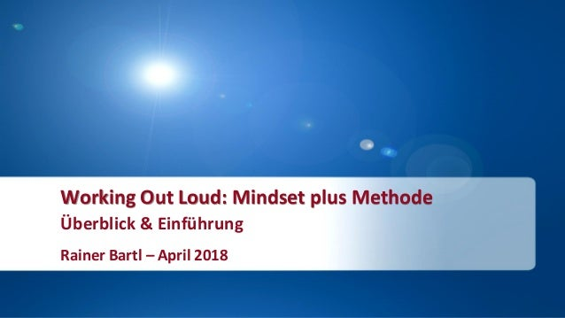 Working Out Loud: Mindset plus Methode Überblick & Einführung Rainer Bartl – April 2018