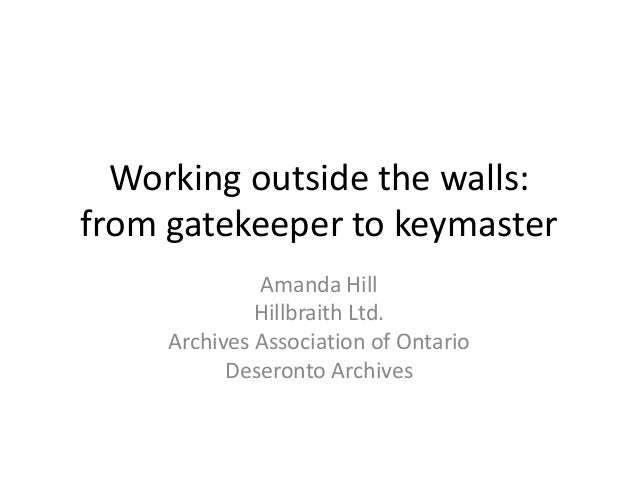 Working outside the walls:from gatekeeper to keymasterAmanda HillHillbraith Ltd.Archives Association of OntarioDeseronto A...
