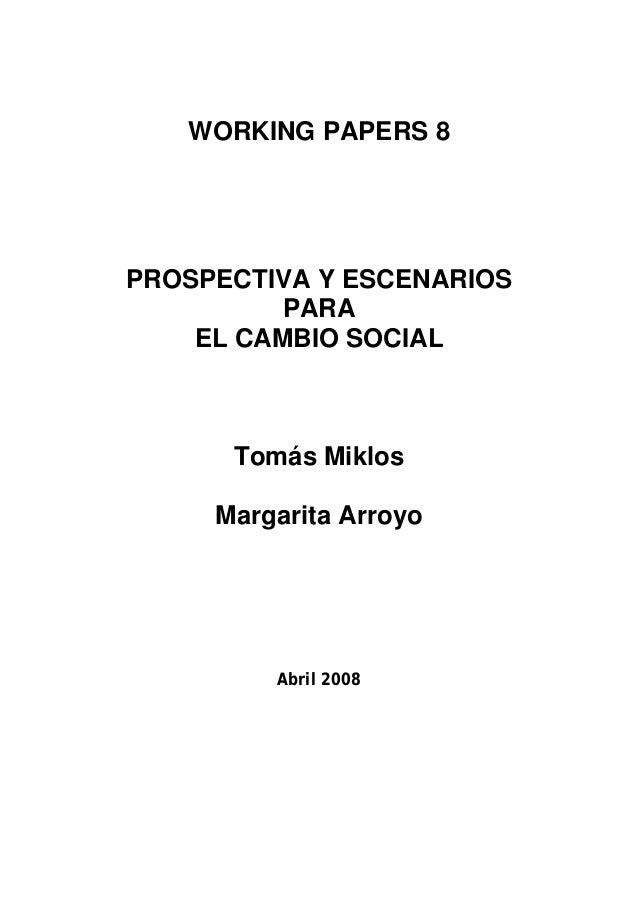 WORKING PAPERS 8  PROSPECTIVA Y ESCENARIOS PARA EL CAMBIO SOCIAL  Tomás Miklos Margarita Arroyo  Abril 2008