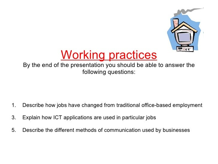 Working practices By the end of the presentation you should be able to answer the following questions: <ul><li>Describe ho...