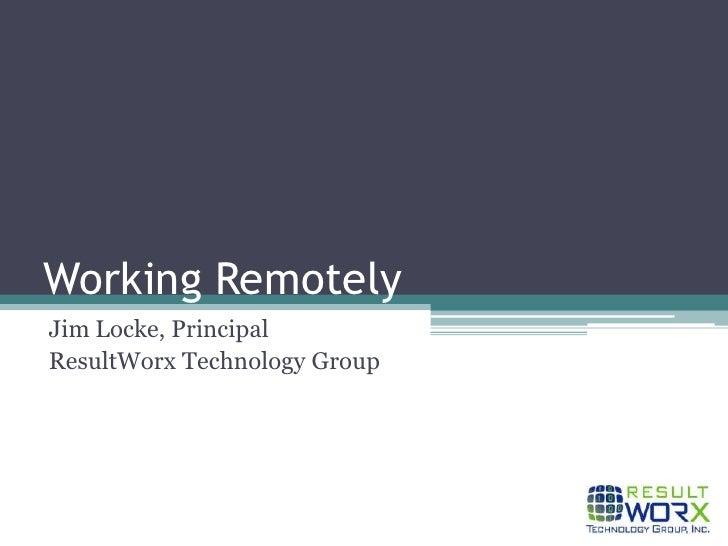 Working Remotely<br />Jim Locke, Principal<br />ResultWorx Technology Group<br />