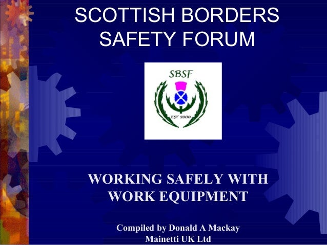 SCOTTISH BORDERS SAFETY FORUM WORKING SAFELY WITH WORK EQUIPMENT Compiled by Donald A Mackay Mainetti UK Ltd
