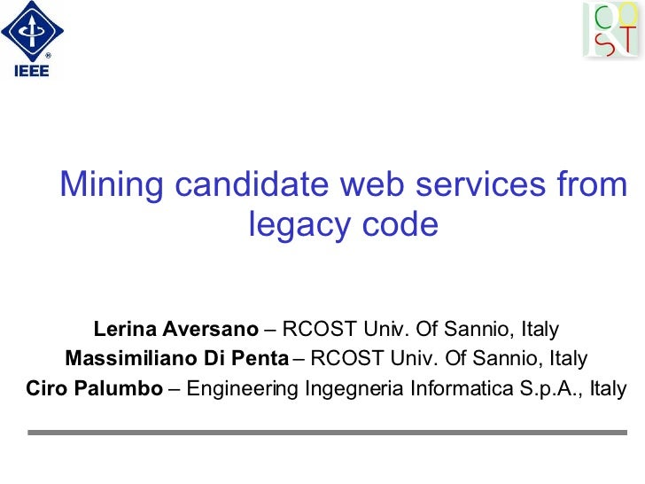 Mining candidate web services from legacy code Lerina Aversano  – RCOST Univ. Of Sannio, Italy Massimiliano Di Penta  – RC...