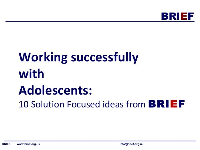 BRIEF  Working successfully  with  Adolescents:  10 Solution Focused ideas from BRIEF  BRIEF www.brief.org.uk info@brief.o...